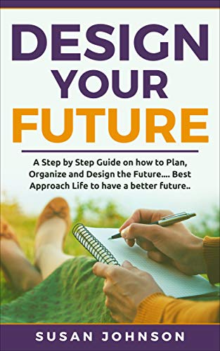 - Design your Future: A Step by Step Guide on how to Plan, Organize and Design the Future.... Best Approach Life to have a Better Future..