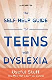 The Self-Help Guide for Teens with Dyslexia: Useful Stuff You May Not Learn at School