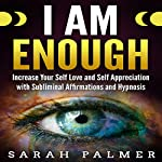 I Am Enough: Increase Your Self Love and Self Appreciation with Subliminal Affirmations and Hypnosis | Sarah Palmer