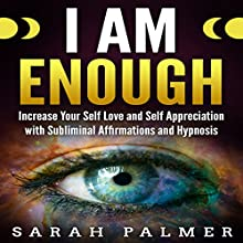 I Am Enough: Increase Your Self Love and Self Appreciation with Subliminal Affirmations and Hypnosis Speech by Sarah Palmer Narrated by SereneDream Studios