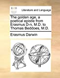 The Golden Age, a Poetical Epistle from Erasmus D-N, M D to Thomas Beddoes, M D, Erasmus Darwin, 1170802788