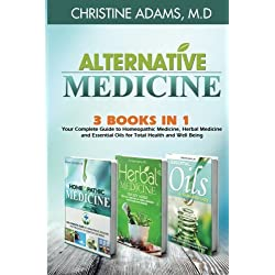 Alternative Medicine: Homeopathic Medicine, Herbal Medicine and Essential Oils for Total Health and Wellness
