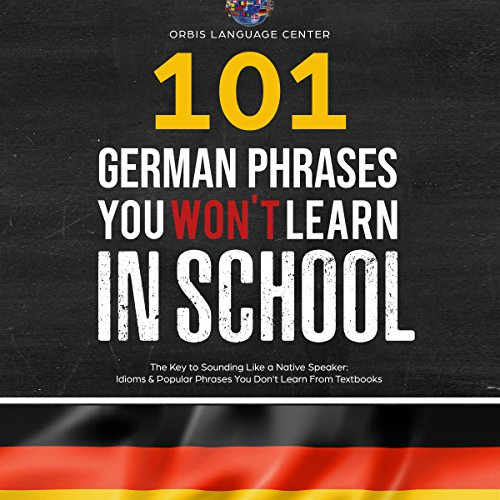 101 German Phrases You Won't Learn in School: The Key to Sounding like a Native Speaker: Idioms & Popular Phrases You Don't Learn from Textbooks