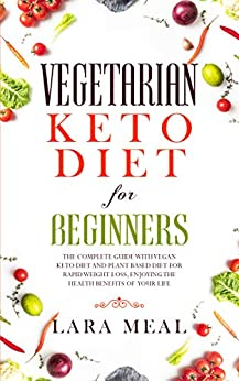 Vegetarian keto diet for beginners: The complete guide with vegan keto diet and plant based diet for rapid weight loss, enjoying the health benefits of your life (English Edition) de [Meal, Lara]