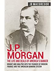 J.P. Morgan - The Life and Deals of America's Banker: Insight and Analysis into the Founder of Modern Finance and the American Banking System