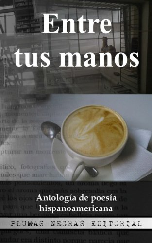 Entre tus manos: Antologa de poesa hispanoamericana (Volume 1) (Spanish Edition)