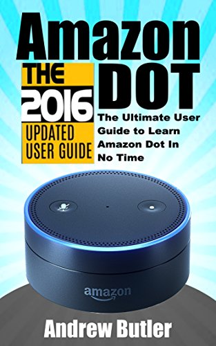 (Amazon Echo: Dot: The Ultimate User Guide to Learn Amazon Dot In No Time (Amazon Prime, smart devices, internet Book)
