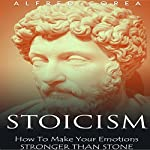 Stoicism: How to Make Your Emotions Stronger Than Stone   Alfred Corea