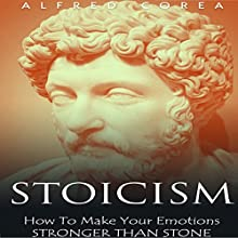 Stoicism: How to Make Your Emotions Stronger Than Stone Audiobook by Alfred Corea Narrated by John Febbo
