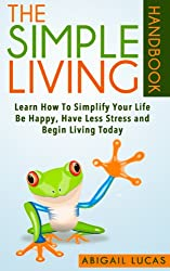 The Simple Living Handbook (Learn How To Simplify Your Life - Be Happy, Have Less Stress and Begin Living Today 1)