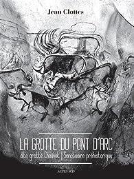 La grotte du Pont d'Arc dite Grotte Chauvet : Sanctuaire préhistorique par Jean Clottes
