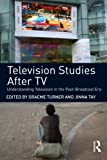 Television Studies after TV : Understanding Television in the Post-Broadcast ERA, Turner, Graeme, 0415477700