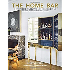 The Home Bar: A Guide to Designing, Equipping &amp...