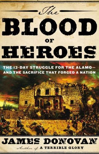 Read Online The Blood of Heroes: The 13-Day Struggle for the Alamo--and the Sacrifice That Forged a Nation pdf epub