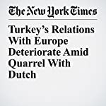Turkey's Relations With Europe Deteriorate Amid Quarrel With Dutch | Patrick Kingsley,Alissa J. Rubin
