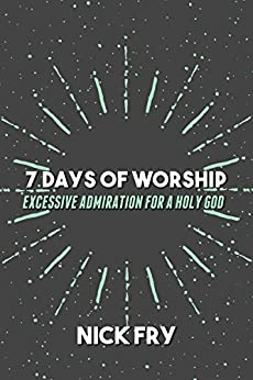 7 Days of Worship: Excessive Admiration for a Holy God by [Fry, Nick]