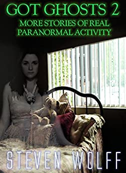 Got Ghosts? 2 - More Stories of Real Paranormal Activity (Got Ghosts? Series) by [Wolff, Steven]