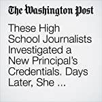 These High School Journalists Investigated a New Principal's Credentials. Days Later, She Resigned. | Samantha Schmidt