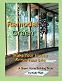 Remodel Green: Make Your House Serve Your Life (Green Home Building) (Volume 2)