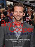 Bradley Cooper: Limitless Beyond Time - The Whirlwind Life of an Ultimate Leading Man