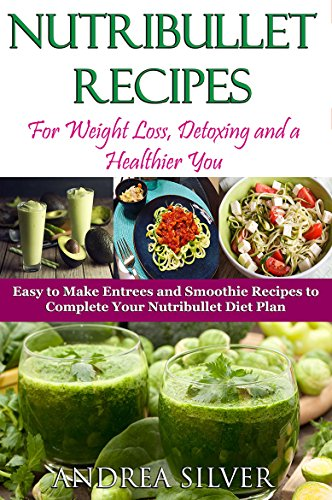 Nutribullet Recipes for Weight Loss, Detoxing, and a Healthier You: Easy to Make Entrees and Smoothie Recipes to Complete Your Nutribullet Diet Plan – ... (Andrea Silver Healthy Recipes Book 12)