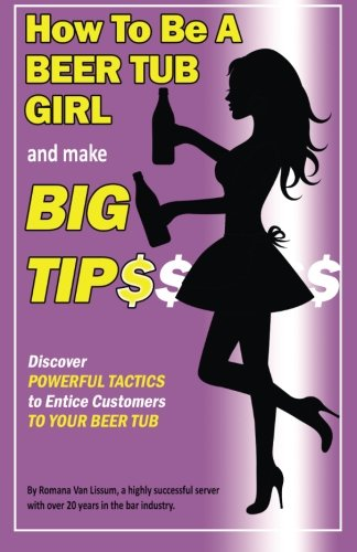 Read Online How To Be a Beer Tub Girl and Make Big Tips: Discover Powerful Tactics to Entice Customers to Your Beer Tub pdf