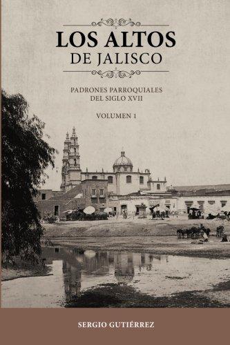 Los Altos de Jalisco: Padrones Parroquiales del Siglo XVII Volumen 1 (Spanish Edition) PDF