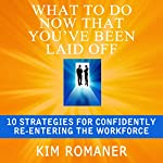 What to Do Now That You've Been Laid Off: 10 Strategies for Confidently Re-Entering the Workforce | Kim Romaner