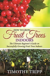 How to Grow Fruit Trees Indoors: The Ultimate Beginner's Guide on Successfully Growing Fruit Trees Indoors (English Edition)