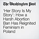 'Her Story Is My Story': How a Harsh Abortion Ban Has Reignited Feminism in Poland | Andrew Roth
