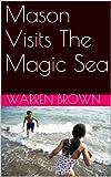 Mason Visits The Magic Sea (Mason and His Magic Adventures Series Book 3)