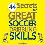 44 Secrets for Great Soccer Dribbling Skills | Mirsad Hasic
