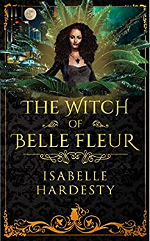 The Witch of Belle Fleur: YA Fantasy (Destroyer Witch Chronicles Book 1) by [Hardesty, Isabelle]