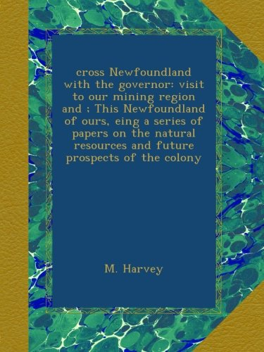 cross Newfoundland with the governor: visit to our mining region and ; This Newfoundland of ours, eing a series of papers on the natural resources and future prospects of the colony pdf epub