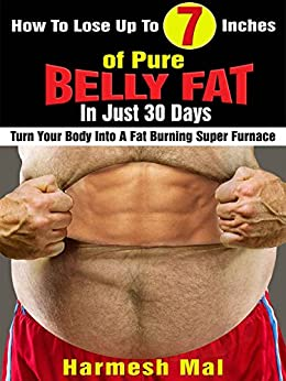 How To Lose Up To 7 Inches of Pure Belly Fat In Just 30 Days: Turn Your Body Into A Fat Burning Super Furnace by [Mal, Harmesh]