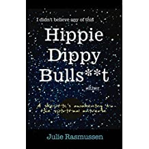 I Didn't Believe any of this Hippie Dippy Bullshit Either : A Skeptic's Awakening to the Spiritual Universe