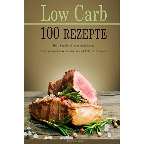 Low Carb 100 Rezepte Diät Kochbuch zum Abnehmen, Stoffwechsel beschleunigen und Fett verbrennen
