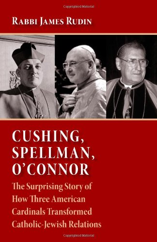 Cushing, Spellman, O'Connor: The Surprising Story of How Three American Cardinals Transformed Catholic-Jewish Relations