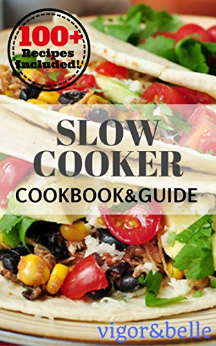 Slow Cooker: Cookbook & Guide: 100+ Recipes including Soups & Stews, Vegetarian, Chicken & Beef, Casseroles and More! (Slow Cooker, Slow Cooker Recipes, ... Slow cooker meals) (Vigor & Belle 2) by [belle, vigor]