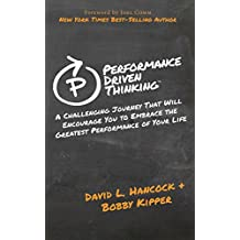Performance Driven Thinking: A Challenging Journey That Will Encourage You to Embrace the Greatest Performance of Your Life