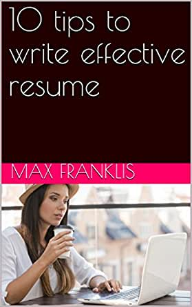 Amazon Com 10 Tips To Write Effective Resume Ebook Max Franklis