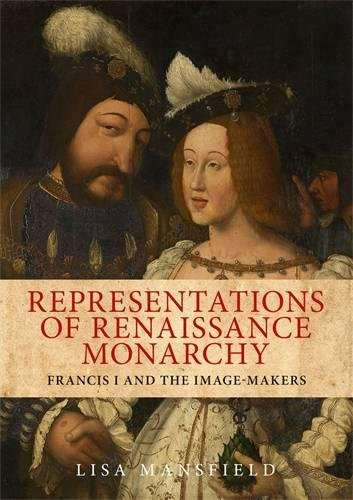Representations of Renaissance monarchy: Francis I and the image-makers (King France Francis Of I)