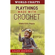 PLAYTHINGS MADE WITH CROCHET (Book 3): MAKE KIDS HAPPY(knitting patterns and crochet for toys,crochet doilies,crochet christmas,crochet patterns for dolls,knitting ... christmas,crochet patterns for dolls))