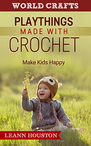 (PLAYTHINGS MADE WITH CROCHET (Book 3): MAKE KIDS HAPPY(knitting patterns and crochet for toys,crochet doilies,crochet christmas,crochet patterns for dolls,knitting ... christmas,crochet patterns for)