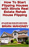 How To Start Flipping Houses with Illinois Real Estate Rehab House Flipping: How To Sell Your House Fast & Get Funding For Flipping REO Properties & Illinois Homes