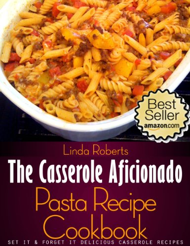 Pasta Casserole - The Casserole Aficionado Pasta Recipe Cookbook (The Casserole Aficionado Recipe Cookbooks 3)