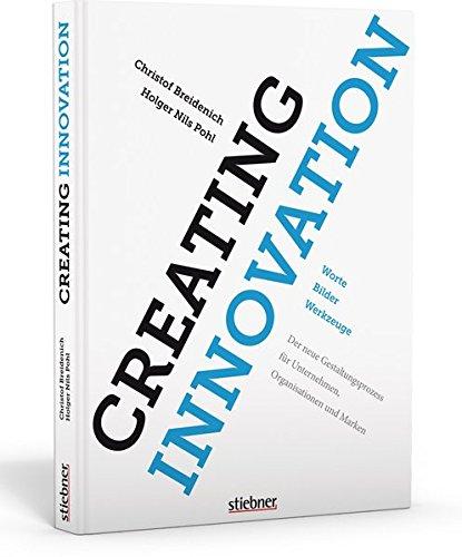 Creating Innovation: Worte, Bilder, Werkzeuge: Der neue Gestaltungsprozess für Unternehmen, Organisationen und Marken
