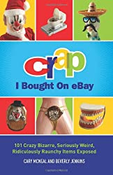 Crap I Bought On eBay: 101 Crazy Bizarre, Seriously Weird, Ridiculously Raunchy Items Exposed