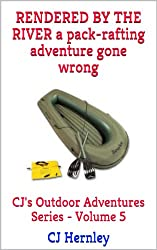 RENDERED BY THE RIVER: A Packrafting Adventure Gone Wrong (CJ's Outdoor Adventure Series Book 5)