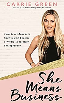 She Means Business: Turn Your Ideas into Reality and Become a Wildly Successful Entrepreneur by [Green, Carrie]